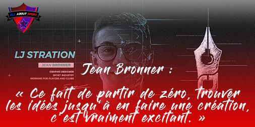 [Interview] Jean Bronner : «Ce fait de partir de zéro, trouver les idées jusqu'à en faire une création, c'est vraiment excitant. «